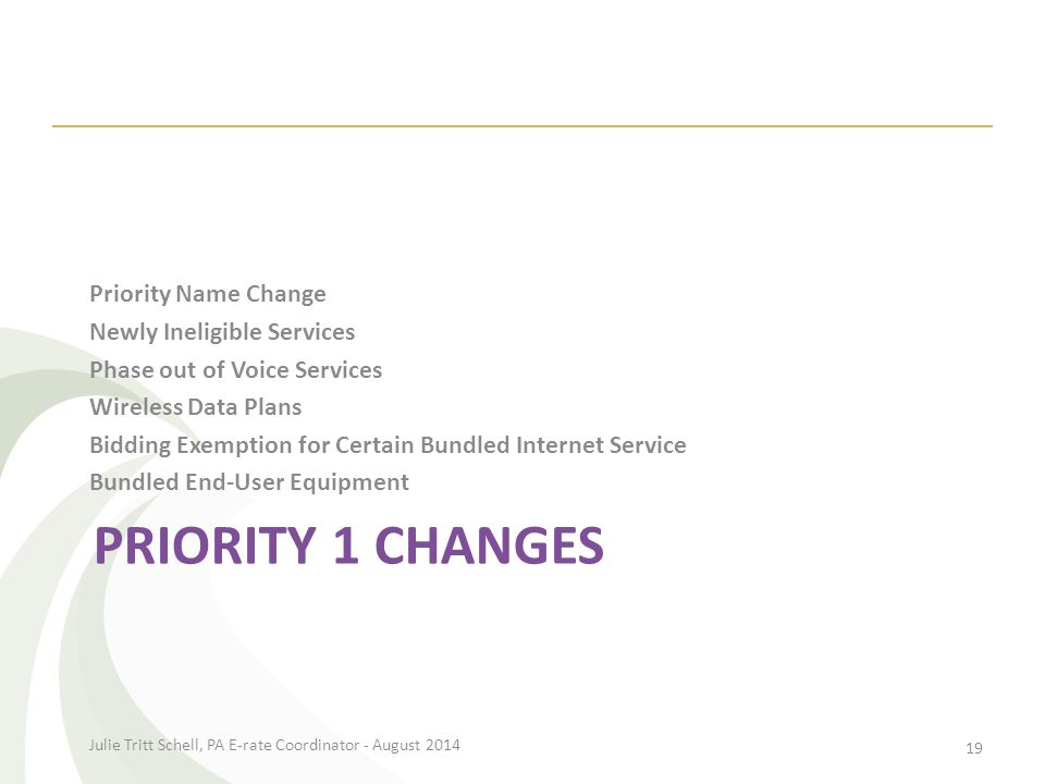 PRIORITY 1 CHANGES Priority Name Change Newly Ineligible Services Phase out of Voice Services Wireless Data Plans Bidding Exemption for Certain Bundled Internet Service Bundled End-User Equipment Julie Tritt Schell, PA E-rate Coordinator - August 2014 19