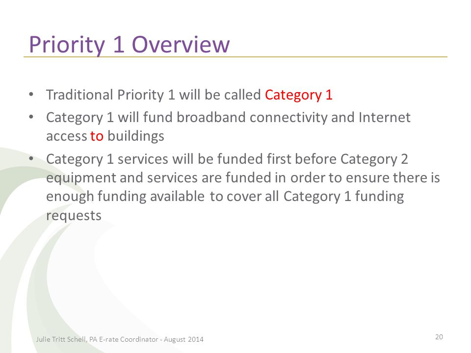Priority 1 Overview Traditional Priority 1 will be called Category 1 Category 1 will fund broadband connectivity and Internet access to buildings Category 1 services will be funded first before Category 2 equipment and services are funded in order to ensure there is enough funding available to cover all Category 1 funding requests Julie Tritt Schell, PA E-rate Coordinator - August 2014 20