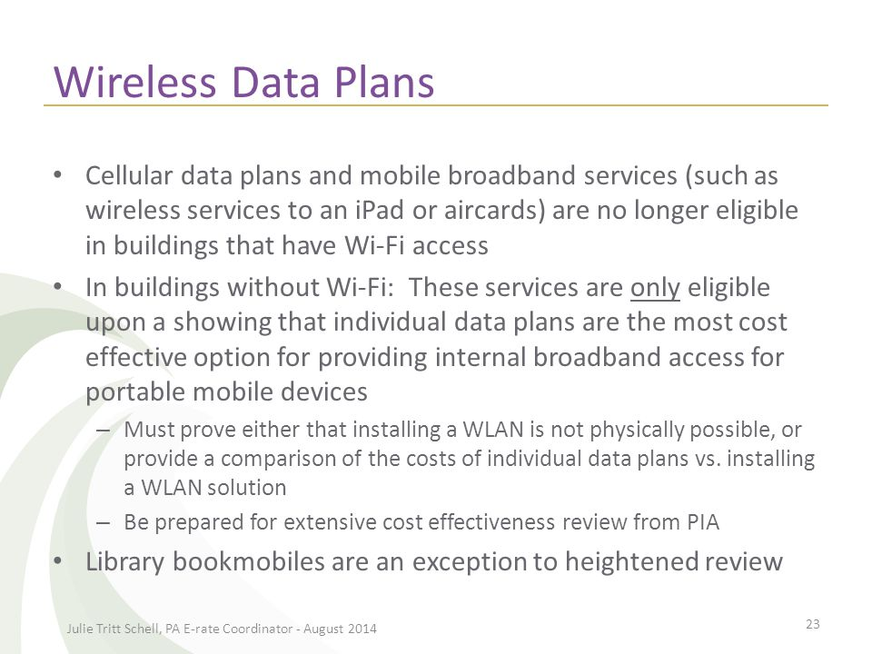 Wireless Data Plans Cellular data plans and mobile broadband services (such as wireless services to an iPad or aircards) are no longer eligible in buildings that have Wi-Fi access In buildings without Wi-Fi: These services are only eligible upon a showing that individual data plans are the most cost effective option for providing internal broadband access for portable mobile devices – Must prove either that installing a WLAN is not physically possible, or provide a comparison of the costs of individual data plans vs.