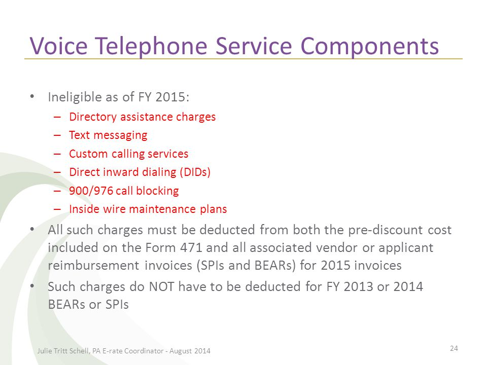 Voice Telephone Service Components Ineligible as of FY 2015: – Directory assistance charges – Text messaging – Custom calling services – Direct inward dialing (DIDs) – 900/976 call blocking – Inside wire maintenance plans All such charges must be deducted from both the pre-discount cost included on the Form 471 and all associated vendor or applicant reimbursement invoices (SPIs and BEARs) for 2015 invoices Such charges do NOT have to be deducted for FY 2013 or 2014 BEARs or SPIs Julie Tritt Schell, PA E-rate Coordinator - August 2014 24
