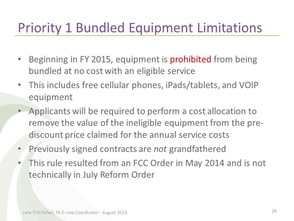 Priority 1 Bundled Equipment Limitations Beginning in FY 2015, equipment is prohibited from being bundled at no cost with an eligible service This includes free cellular phones, iPads/tablets, and VOIP equipment Applicants will be required to perform a cost allocation to remove the value of the ineligible equipment from the pre- discount price claimed for the annual service costs Previously signed contracts are not grandfathered This rule resulted from an FCC Order in May 2014 and is not technically in July Reform Order Julie Tritt Schell, PA E-rate Coordinator - August 2014 26