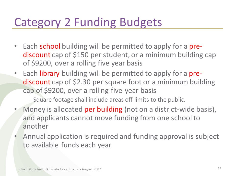 Category 2 Funding Budgets Each school building will be permitted to apply for a pre- discount cap of $150 per student, or a minimum building cap of $9200, over a rolling five year basis Each library building will be permitted to apply for a pre- discount cap of $2.30 per square foot or a minimum building cap of $9200, over a rolling five-year basis – Square footage shall include areas off-limits to the public.
