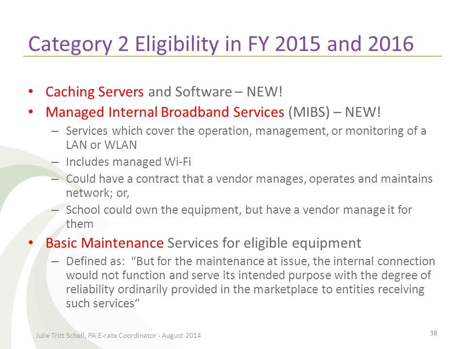 Category 2 Eligibility in FY 2015 and 2016 Applicants are allowed to apply for up to $30 per year/per student for these 'managed' or 'maintenance services' Services are slated to sunset at the end of FY 2016 unless FCC extends eligibility – Exception to Sunset: Applicants that received funding approval in FY 2015 and/or FY 2016 for these items may continue to obtain funding for FY 2017-FY 2019 Julie Tritt Schell, PA E-rate Coordinator - August 2014 39