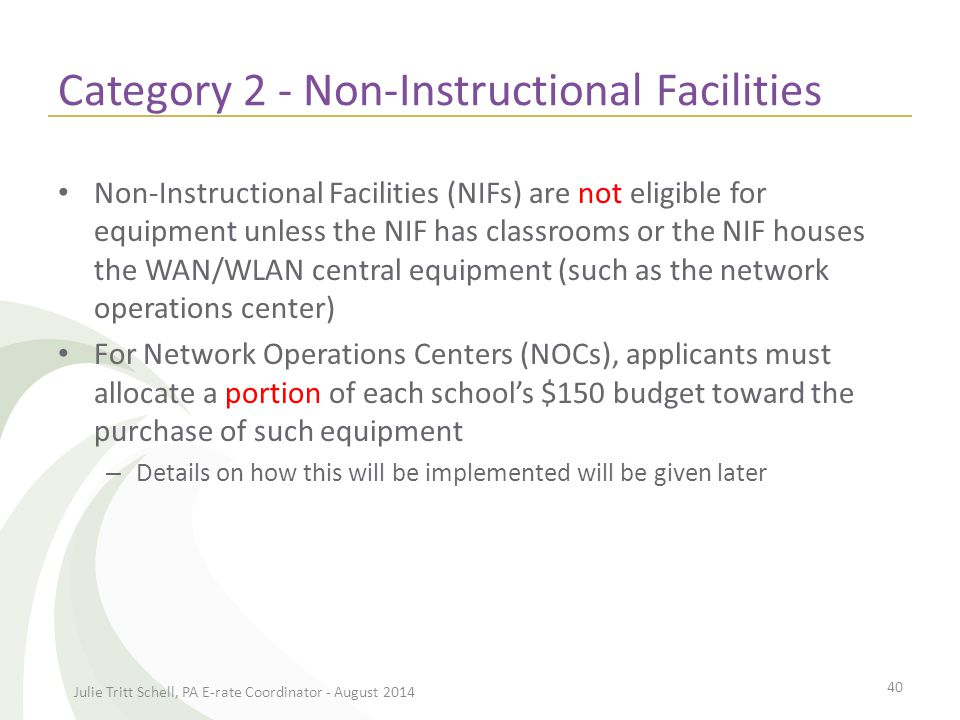 Category 2 - Non-Instructional Facilities Non-Instructional Facilities (NIFs) are not eligible for equipment unless the NIF has classrooms or the NIF houses the WAN/WLAN central equipment (such as the network operations center) For Network Operations Centers (NOCs), applicants must allocate a portion of each school's $150 budget toward the purchase of such equipment – Details on how this will be implemented will be given later Julie Tritt Schell, PA E-rate Coordinator - August 2014 40