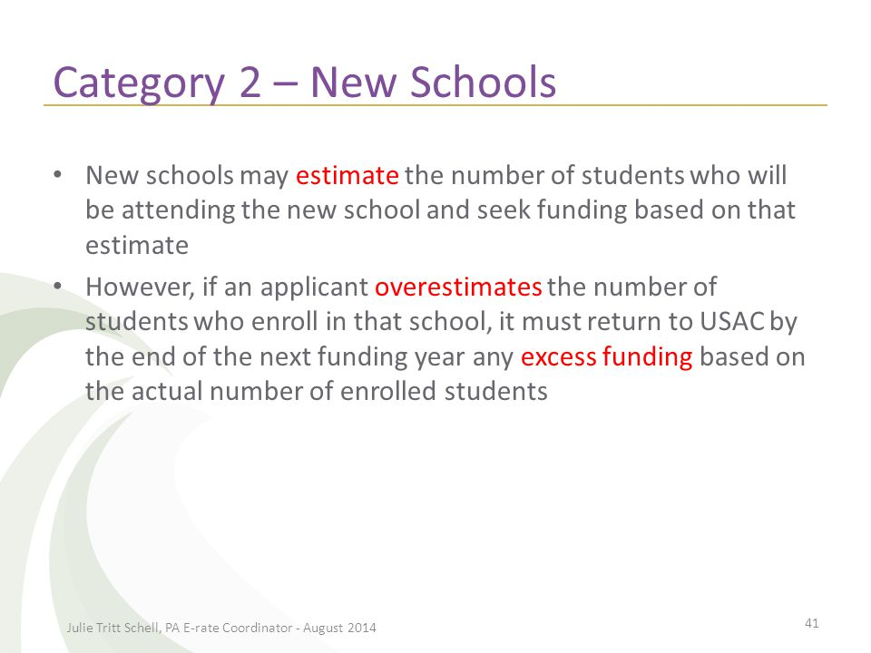 Category 2 – New Schools New schools may estimate the number of students who will be attending the new school and seek funding based on that estimate However, if an applicant overestimates the number of students who enroll in that school, it must return to USAC by the end of the next funding year any excess funding based on the actual number of enrolled students Julie Tritt Schell, PA E-rate Coordinator - August 2014 41