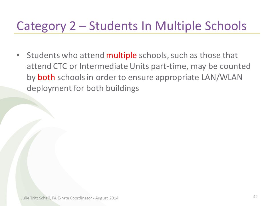 Category 2 – Students In Multiple Schools Students who attend multiple schools, such as those that attend CTC or Intermediate Units part-time, may be counted by both schools in order to ensure appropriate LAN/WLAN deployment for both buildings Julie Tritt Schell, PA E-rate Coordinator - August 2014 42