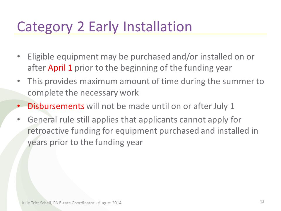 Category 2 Early Installation Eligible equipment may be purchased and/or installed on or after April 1 prior to the beginning of the funding year This provides maximum amount of time during the summer to complete the necessary work Disbursements will not be made until on or after July 1 General rule still applies that applicants cannot apply for retroactive funding for equipment purchased and installed in years prior to the funding year Julie Tritt Schell, PA E-rate Coordinator - August 2014 43