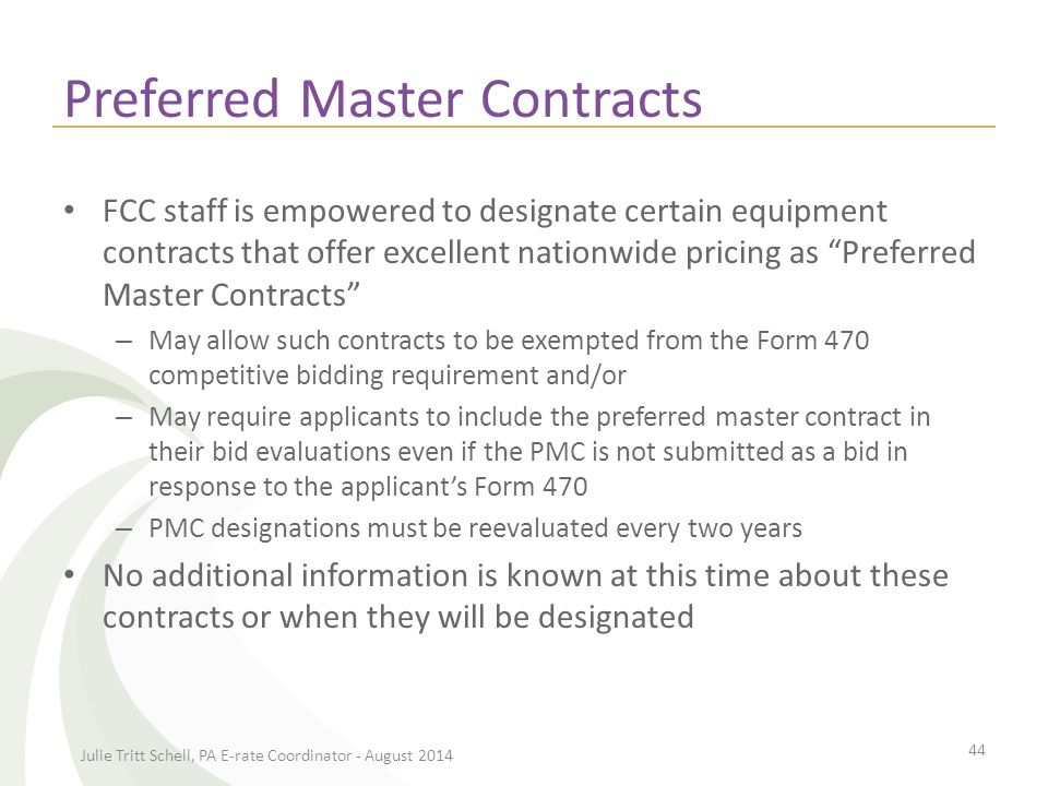 Preferred Master Contracts FCC staff is empowered to designate certain equipment contracts that offer excellent nationwide pricing as Preferred Master Contracts – May allow such contracts to be exempted from the Form 470 competitive bidding requirement and/or – May require applicants to include the preferred master contract in their bid evaluations even if the PMC is not submitted as a bid in response to the applicant's Form 470 – PMC designations must be reevaluated every two years No additional information is known at this time about these contracts or when they will be designated Julie Tritt Schell, PA E-rate Coordinator - August 2014 44
