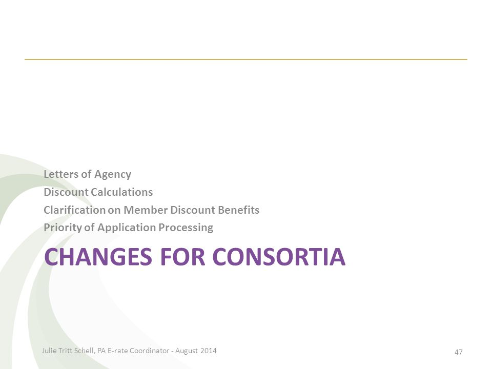 CHANGES FOR CONSORTIA Letters of Agency Discount Calculations Clarification on Member Discount Benefits Priority of Application Processing Julie Tritt Schell, PA E-rate Coordinator - August 2014 47