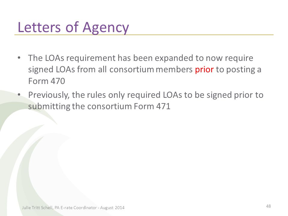 Letters of Agency The LOAs requirement has been expanded to now require signed LOAs from all consortium members prior to posting a Form 470 Previously, the rules only required LOAs to be signed prior to submitting the consortium Form 471 Julie Tritt Schell, PA E-rate Coordinator - August 2014 48