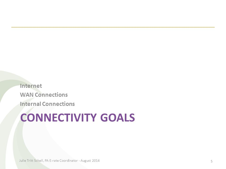 CONNECTIVITY GOALS Internet WAN Connections Internal Connections Julie Tritt Schell, PA E-rate Coordinator - August 2014 5