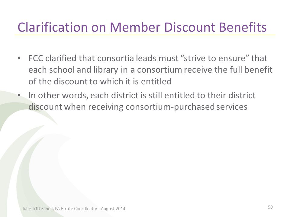 Clarification on Member Discount Benefits FCC clarified that consortia leads must strive to ensure that each school and library in a consortium receive the full benefit of the discount to which it is entitled In other words, each district is still entitled to their district discount when receiving consortium-purchased services Julie Tritt Schell, PA E-rate Coordinator - August 2014 50
