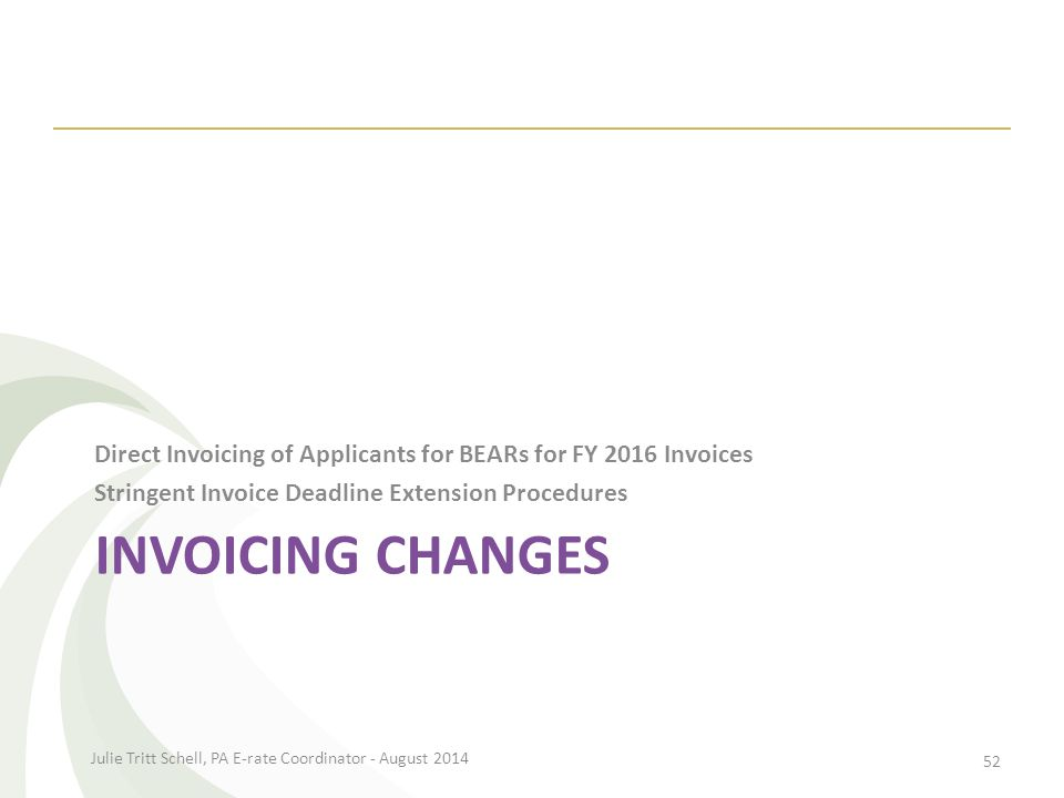 INVOICING CHANGES Direct Invoicing of Applicants for BEARs for FY 2016 Invoices Stringent Invoice Deadline Extension Procedures Julie Tritt Schell, PA E-rate Coordinator - August 2014 52