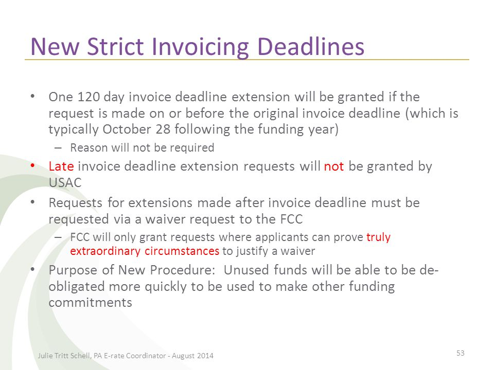 New Strict Invoicing Deadlines One 120 day invoice deadline extension will be granted if the request is made on or before the original invoice deadline (which is typically October 28 following the funding year) – Reason will not be required Late invoice deadline extension requests will not be granted by USAC Requests for extensions made after invoice deadline must be requested via a waiver request to the FCC – FCC will only grant requests where applicants can prove truly extraordinary circumstances to justify a waiver Purpose of New Procedure: Unused funds will be able to be de- obligated more quickly to be used to make other funding commitments Julie Tritt Schell, PA E-rate Coordinator - August 2014 53