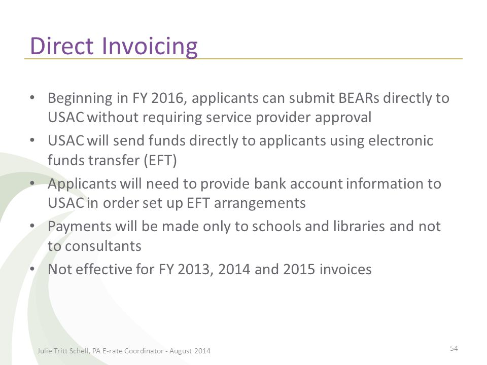 Direct Invoicing Beginning in FY 2016, applicants can submit BEARs directly to USAC without requiring service provider approval USAC will send funds directly to applicants using electronic funds transfer (EFT) Applicants will need to provide bank account information to USAC in order set up EFT arrangements Payments will be made only to schools and libraries and not to consultants Not effective for FY 2013, 2014 and 2015 invoices Julie Tritt Schell, PA E-rate Coordinator - August 2014 54