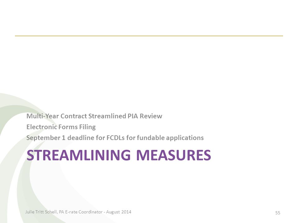 STREAMLINING MEASURES Multi-Year Contract Streamlined PIA Review Electronic Forms Filing September 1 deadline for FCDLs for fundable applications Julie Tritt Schell, PA E-rate Coordinator - August 2014 55