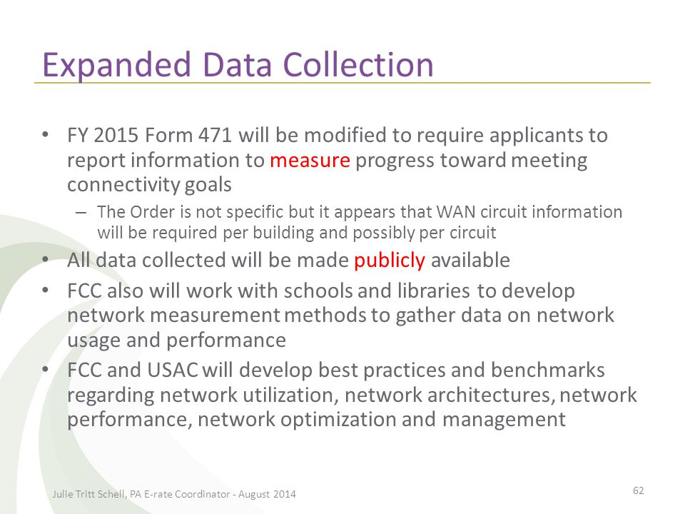 Expanded Data Collection FY 2015 Form 471 will be modified to require applicants to report information to measure progress toward meeting connectivity goals – The Order is not specific but it appears that WAN circuit information will be required per building and possibly per circuit All data collected will be made publicly available FCC also will work with schools and libraries to develop network measurement methods to gather data on network usage and performance FCC and USAC will develop best practices and benchmarks regarding network utilization, network architectures, network performance, network optimization and management Julie Tritt Schell, PA E-rate Coordinator - August 2014 62