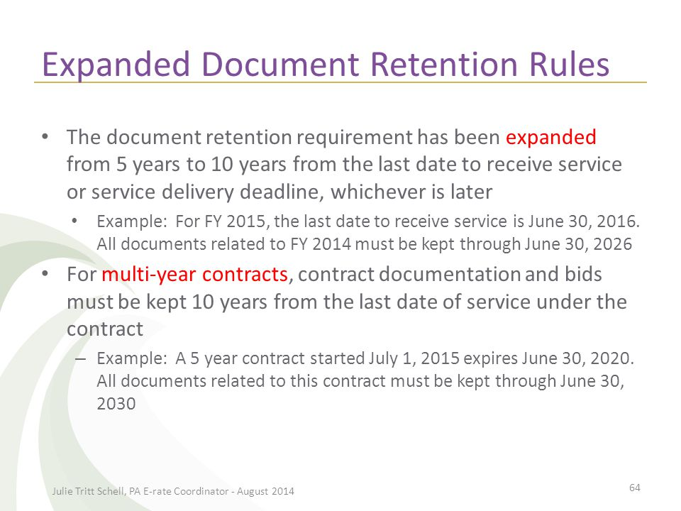 Document Retention – To Do Amend your E-rate document retention policy Alert your business office to keep all winning and losing bids, bid evaluations, contracts, vendor bills, cancelled checks, must be kept for 10 years from the end of the funding year Electronic records storage is permissible Julie Tritt Schell, PA E-rate Coordinator - August 2014 65