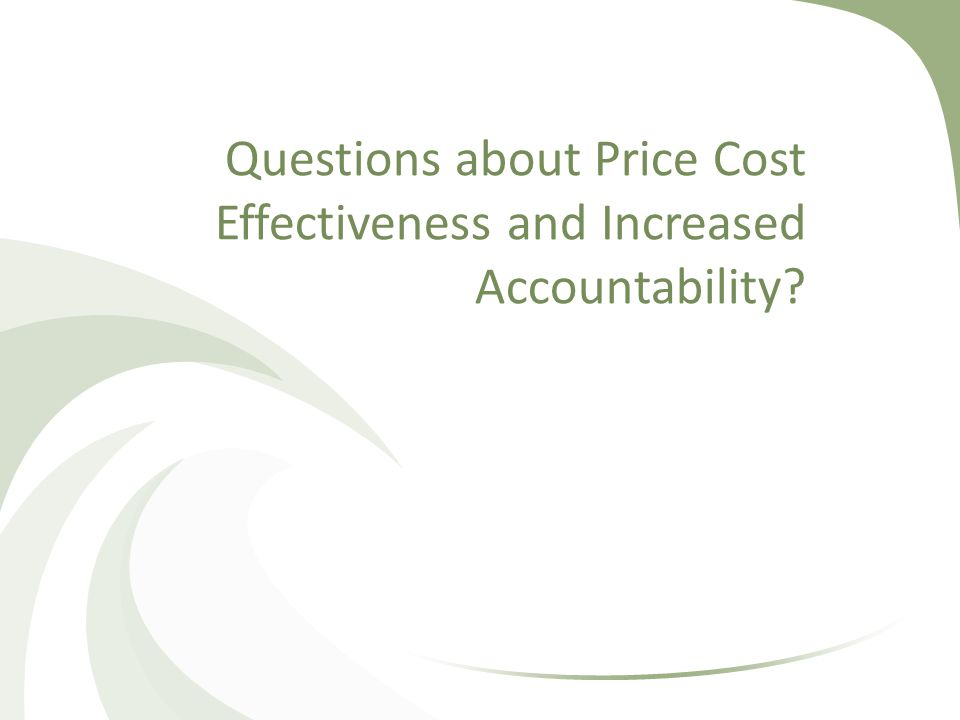 Questions about Price Cost Effectiveness and Increased Accountability?