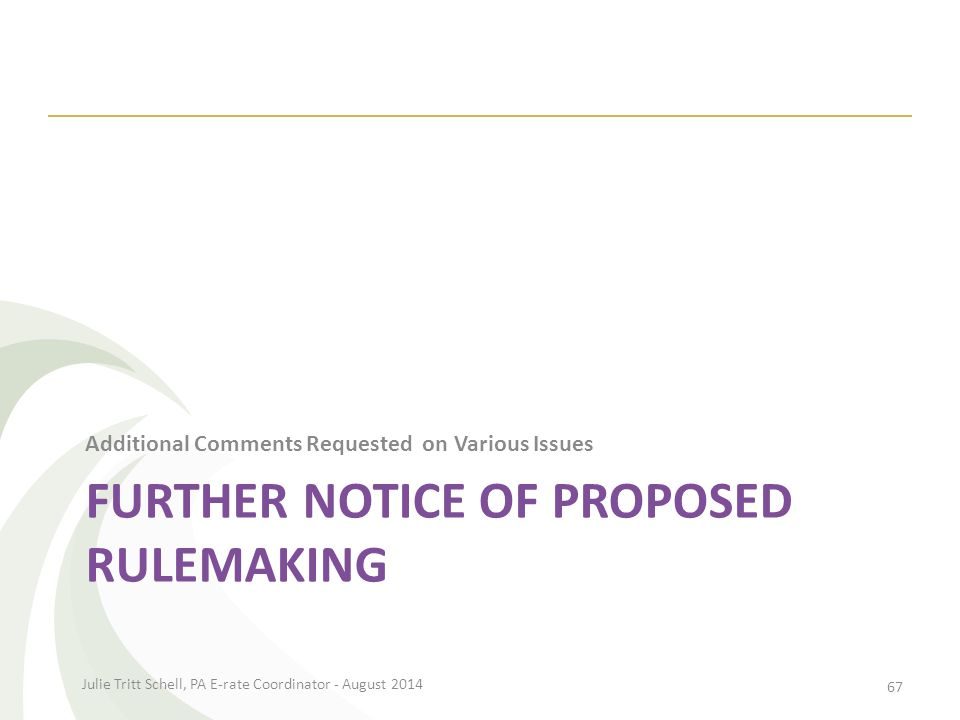 FURTHER NOTICE OF PROPOSED RULEMAKING Additional Comments Requested on Various Issues Julie Tritt Schell, PA E-rate Coordinator - August 2014 67