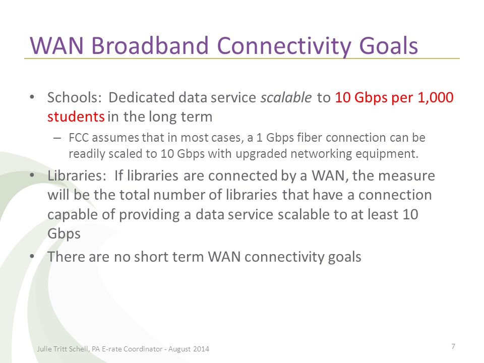 WAN Broadband Connectivity Goals Schools: Dedicated data service scalable to 10 Gbps per 1,000 students in the long term – FCC assumes that in most cases, a 1 Gbps fiber connection can be readily scaled to 10 Gbps with upgraded networking equipment.