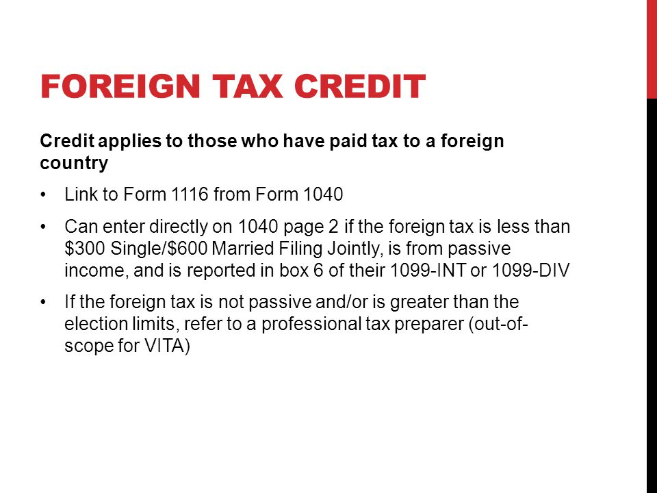 FOREIGN TAX CREDIT Credit applies to those who have paid tax to a foreign country Link to Form 1116 from Form 1040 Can enter directly on 1040 page 2 if the foreign tax is less than $300 Single/$600 Married Filing Jointly, is from passive income, and is reported in box 6 of their 1099-INT or 1099-DIV If the foreign tax is not passive and/or is greater than the election limits, refer to a professional tax preparer (out-of- scope for VITA)