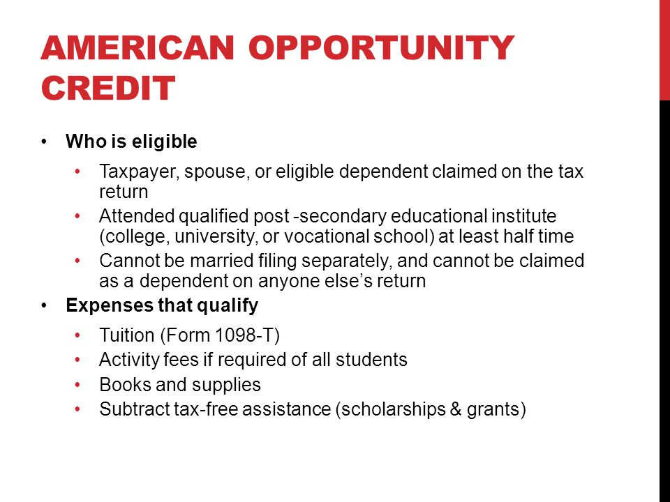 AMERICAN OPPORTUNITY CREDIT Who is eligible Taxpayer, spouse, or eligible dependent claimed on the tax return Attended qualified post -secondary educational institute (college, university, or vocational school) at least half time Cannot be married filing separately, and cannot be claimed as a dependent on anyone else's return Expenses that qualify Tuition (Form 1098-T) Activity fees if required of all students Books and supplies Subtract tax-free assistance (scholarships & grants)