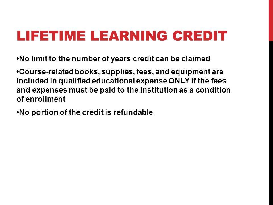 LIFETIME LEARNING CREDIT No limit to the number of years credit can be claimed Course-related books, supplies, fees, and equipment are included in qualified educational expense ONLY if the fees and expenses must be paid to the institution as a condition of enrollment No portion of the credit is refundable