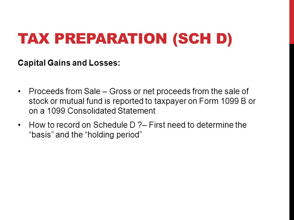TAX PREPARATION (SCH D) Capital Gains and Losses: Proceeds from Sale – Gross or net proceeds from the sale of stock or mutual fund is reported to taxpayer on Form 1099 B or on a 1099 Consolidated Statement How to record on Schedule D – First need to determine the basis and the holding period