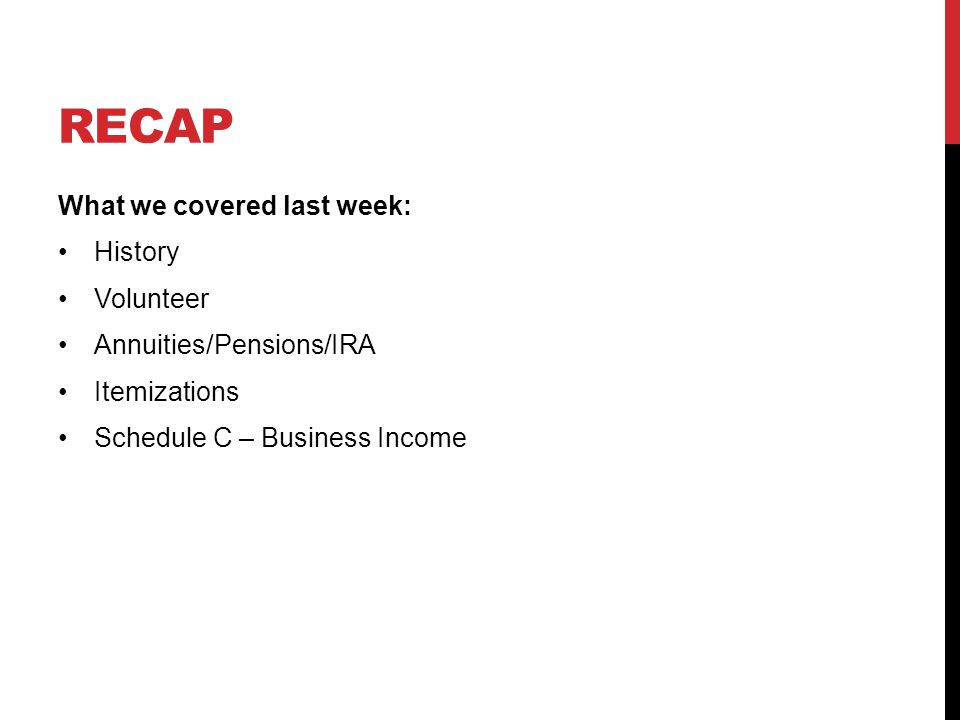 RECAP What we covered last week: History Volunteer Annuities/Pensions/IRA Itemizations Schedule C – Business Income