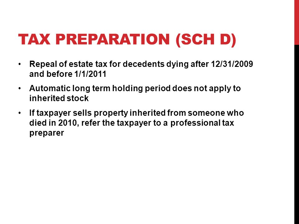 TAX PREPARATION (SCH D) Repeal of estate tax for decedents dying after 12/31/2009 and before 1/1/2011 Automatic long term holding period does not apply to inherited stock If taxpayer sells property inherited from someone who died in 2010, refer the taxpayer to a professional tax preparer