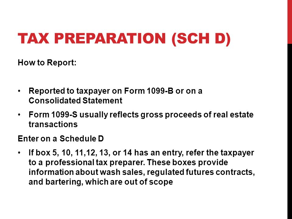 TAX PREPARATION (SCH D) How to Report: Reported to taxpayer on Form 1099-B or on a Consolidated Statement Form 1099-S usually reflects gross proceeds of real estate transactions Enter on a Schedule D If box 5, 10, 11,12, 13, or 14 has an entry, refer the taxpayer to a professional tax preparer.