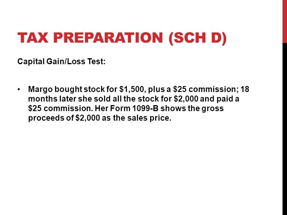 TAX PREPARATION (SCH D) Capital Gain/Loss Test: Margo bought stock for $1,500, plus a $25 commission; 18 months later she sold all the stock for $2,000 and paid a $25 commission.