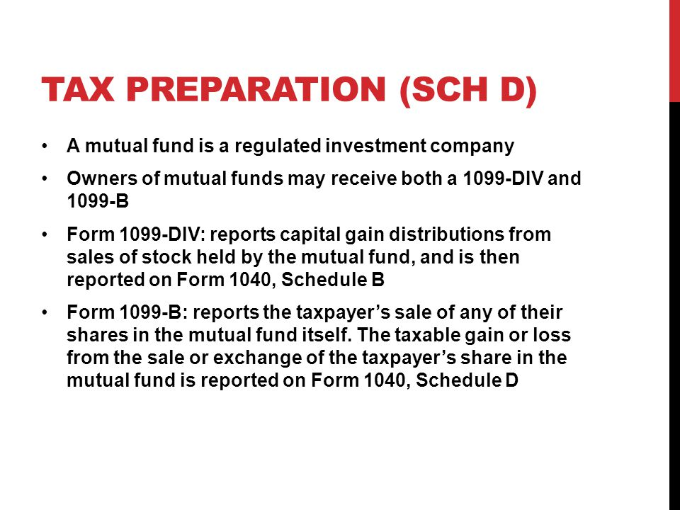 TAX PREPARATION (SCH D) A mutual fund is a regulated investment company Owners of mutual funds may receive both a 1099-DIV and 1099-B Form 1099-DIV: reports capital gain distributions from sales of stock held by the mutual fund, and is then reported on Form 1040, Schedule B Form 1099-B: reports the taxpayer's sale of any of their shares in the mutual fund itself.