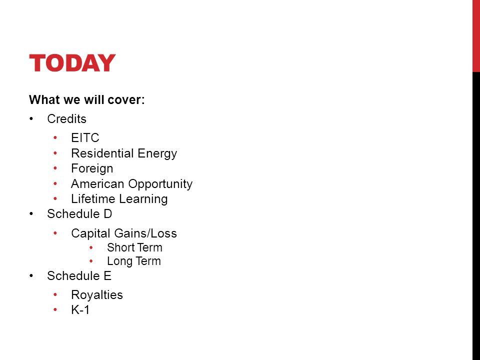 TODAY What we will cover: Credits EITC Residential Energy Foreign American Opportunity Lifetime Learning Schedule D Capital Gains/Loss Short Term Long Term Schedule E Royalties K-1