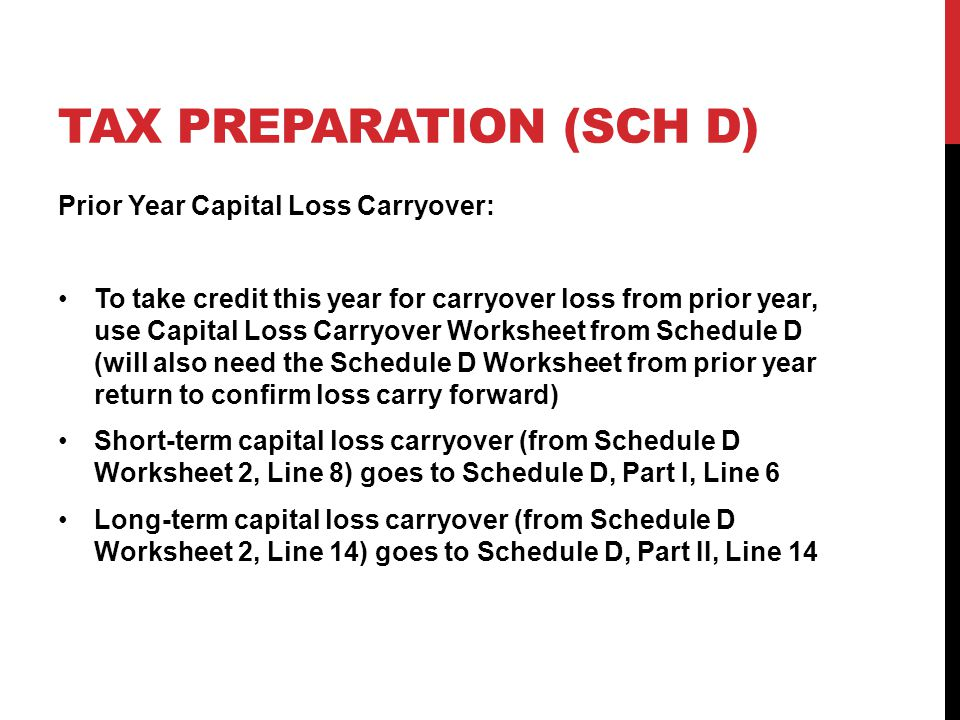 TAX PREPARATION (SCH D) Prior Year Capital Loss Carryover: To take credit this year for carryover loss from prior year, use Capital Loss Carryover Worksheet from Schedule D (will also need the Schedule D Worksheet from prior year return to confirm loss carry forward) Short-term capital loss carryover (from Schedule D Worksheet 2, Line 8) goes to Schedule D, Part I, Line 6 Long-term capital loss carryover (from Schedule D Worksheet 2, Line 14) goes to Schedule D, Part II, Line 14