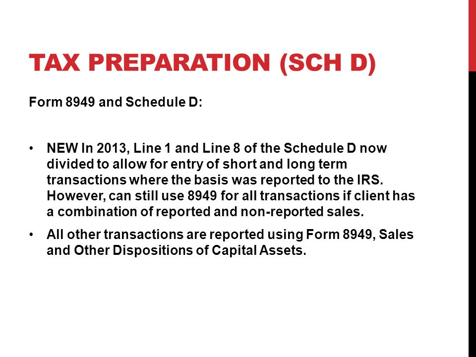 TAX PREPARATION (SCH D) Form 8949 and Schedule D: NEW In 2013, Line 1 and Line 8 of the Schedule D now divided to allow for entry of short and long term transactions where the basis was reported to the IRS.