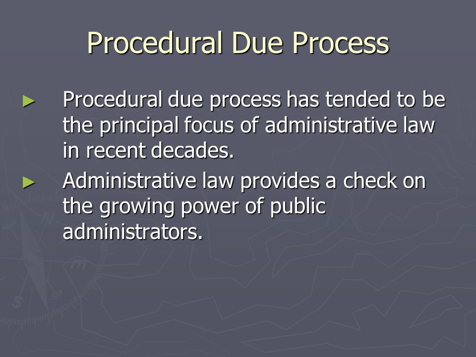 Procedural Due Process ► Procedural due process has tended to be the principal focus of administrative law in recent decades.