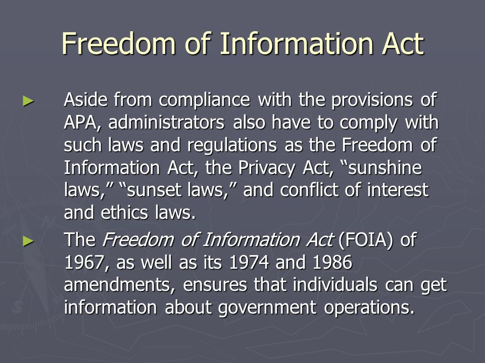 Freedom of Information Act ► Aside from compliance with the provisions of APA, administrators also have to comply with such laws and regulations as the Freedom of Information Act, the Privacy Act, sunshine laws, sunset laws, and conflict of interest and ethics laws.
