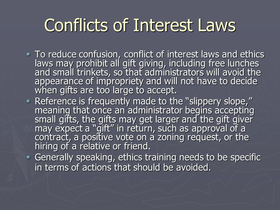 Conflicts of Interest Laws  To reduce confusion, conflict of interest laws and ethics laws may prohibit all gift giving, including free lunches and small trinkets, so that administrators will avoid the appearance of impropriety and will not have to decide when gifts are too large to accept.