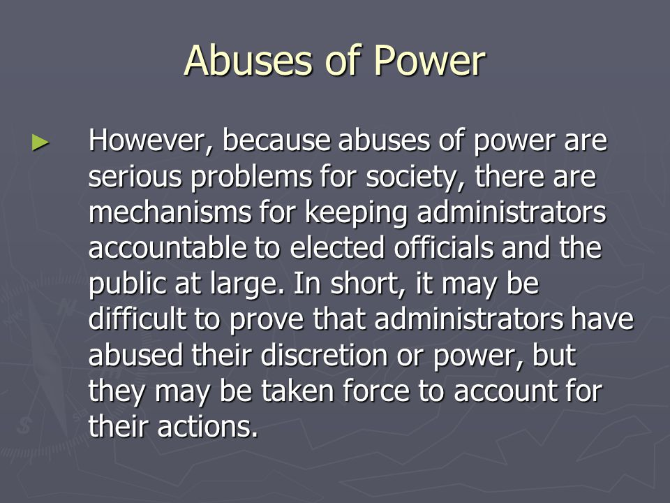 Abuses of Power ► However, because abuses of power are serious problems for society, there are mechanisms for keeping administrators accountable to elected officials and the public at large.