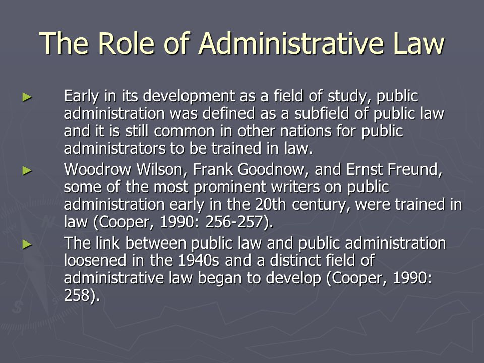 The Role of Administrative Law ► Early in its development as a field of study, public administration was defined as a subfield of public law and it is still common in other nations for public administrators to be trained in law.
