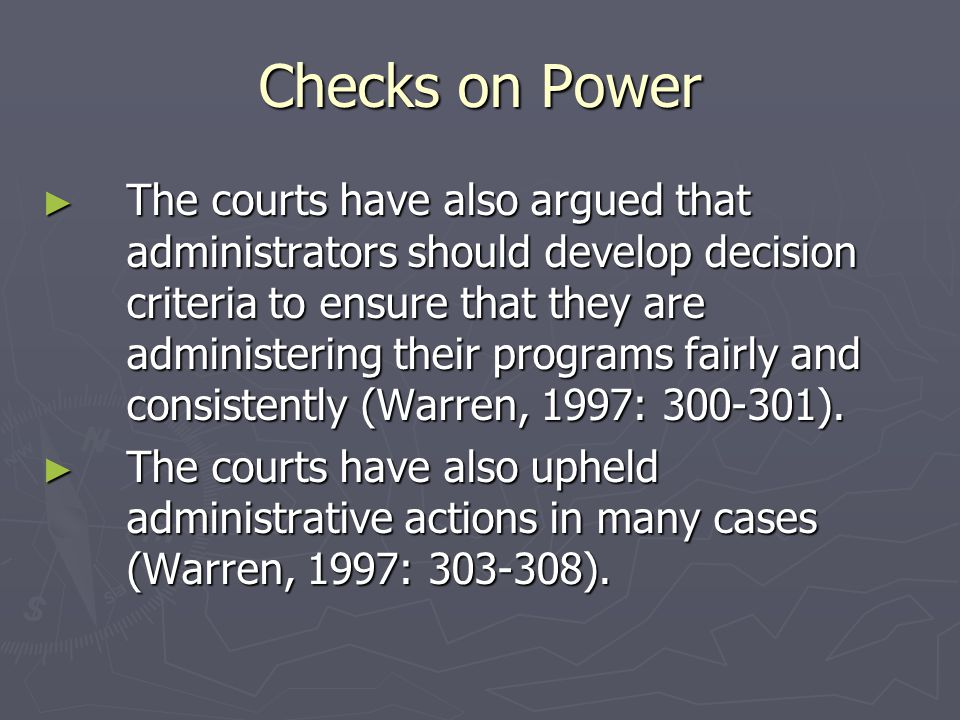 Checks on Power ► The courts have also argued that administrators should develop decision criteria to ensure that they are administering their programs fairly and consistently (Warren, 1997: 300-301).