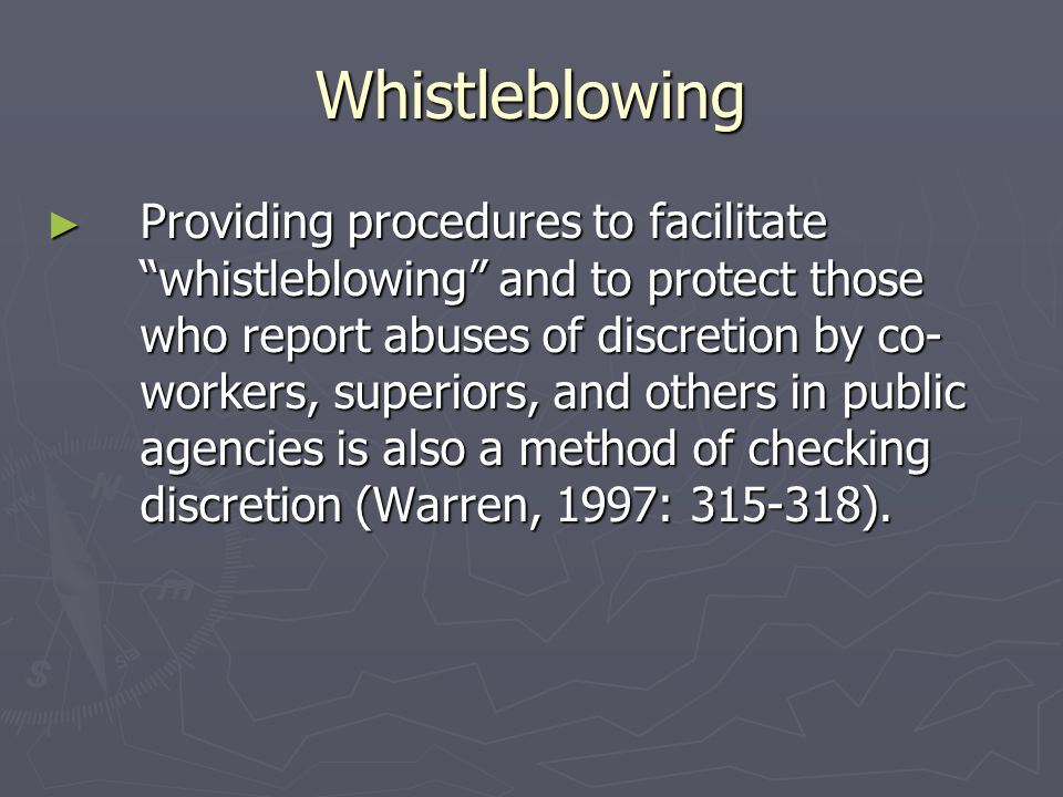 Whistleblowing ► Providing procedures to facilitate whistleblowing and to protect those who report abuses of discretion by co- workers, superiors, and others in public agencies is also a method of checking discretion (Warren, 1997: 315-318).