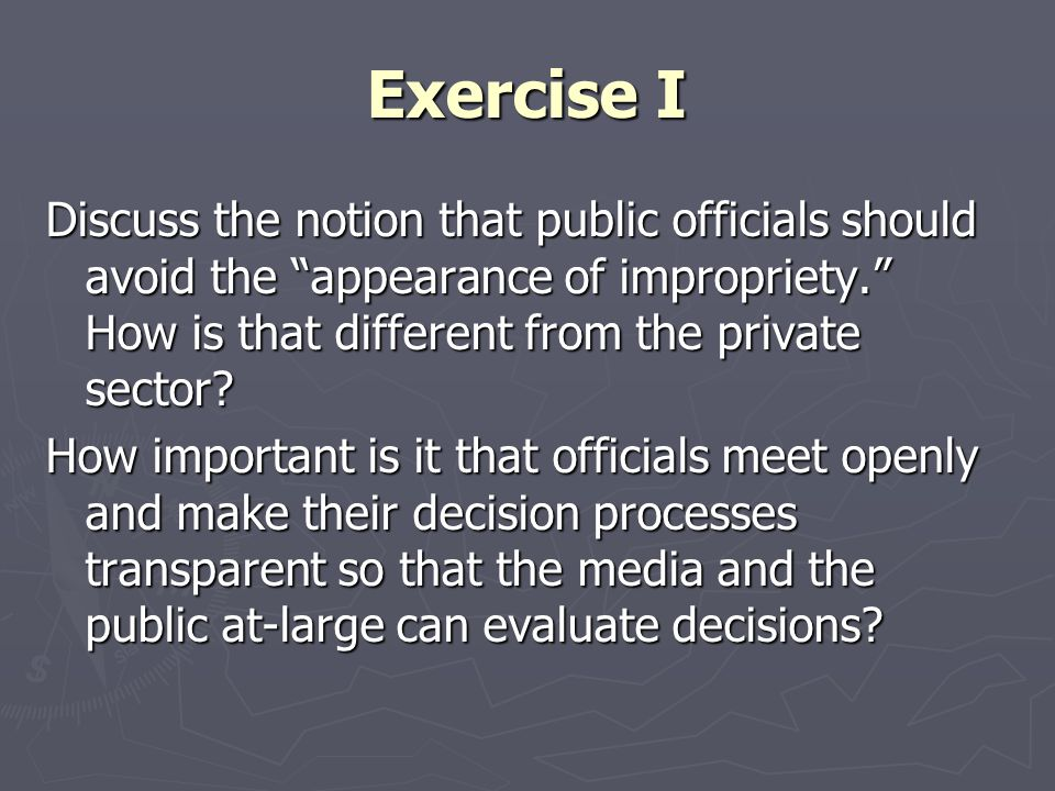 Exercise I Discuss the notion that public officials should avoid the appearance of impropriety. How is that different from the private sector.