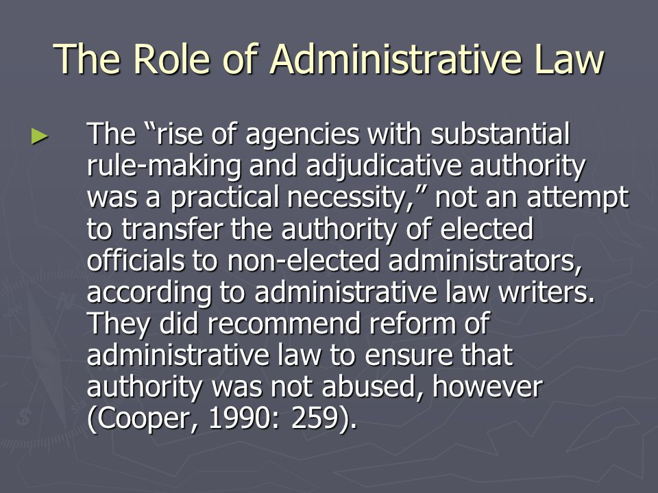 The Role of Administrative Law ► The Administrative Procedure Act (APA) of 1946 addressed rule-making procedures, adjudicative hearings, and judicial review, as well as requiring that rules, regulations, and other decisions be publicized and providing for the protection of administrative law judges and other judicial officials to ensure their independence (Cooper, 1990: 260).