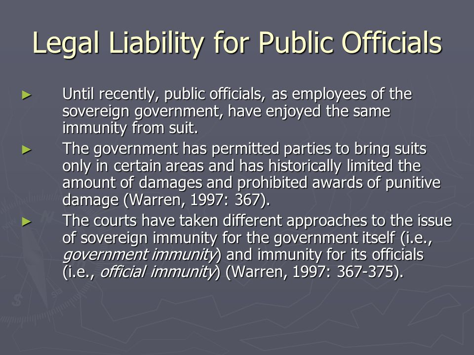 Legal Liability for Public Officials ► Until recently, public officials, as employees of the sovereign government, have enjoyed the same immunity from suit.