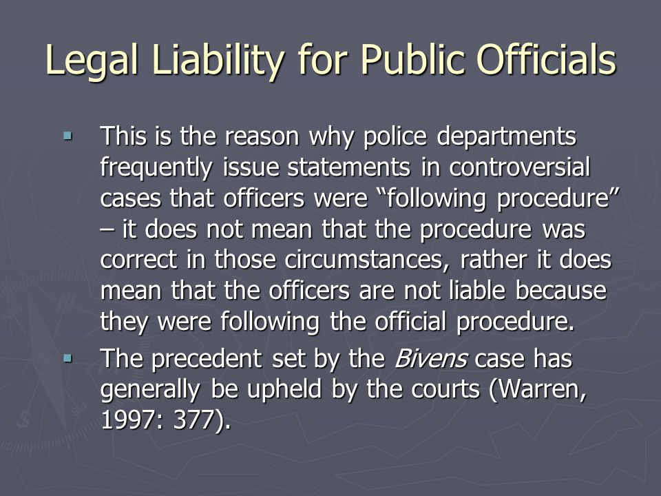 Legal Liability for Public Officials  This is the reason why police departments frequently issue statements in controversial cases that officers were following procedure – it does not mean that the procedure was correct in those circumstances, rather it does mean that the officers are not liable because they were following the official procedure.