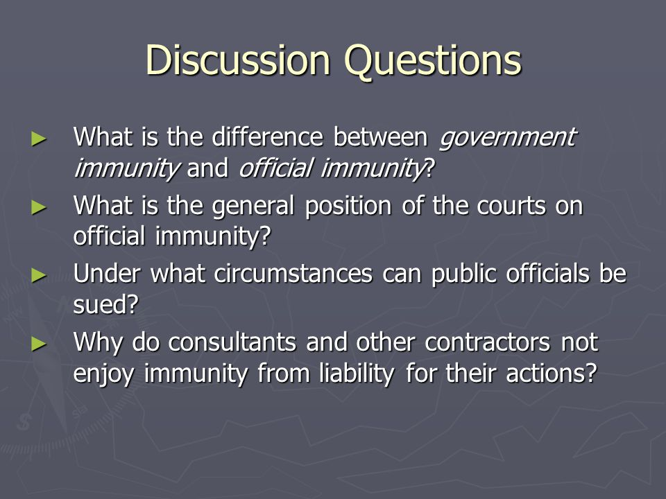 Discussion Questions ► What is the difference between government immunity and official immunity.