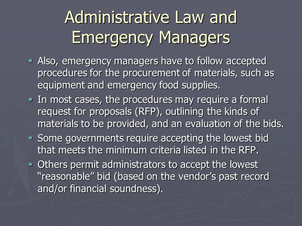 Administrative Law and Emergency Managers  Also, emergency managers have to follow accepted procedures for the procurement of materials, such as equipment and emergency food supplies.